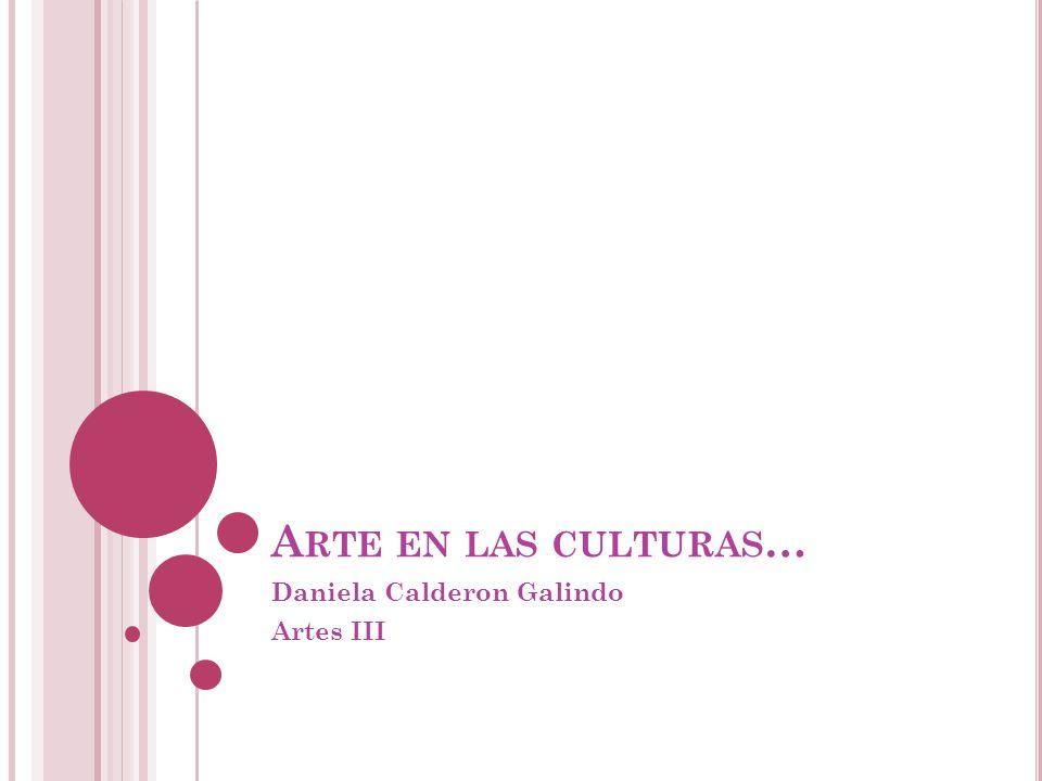 A RTE EN LAS CULTURAS … Daniela Calderon Galindo Artes III