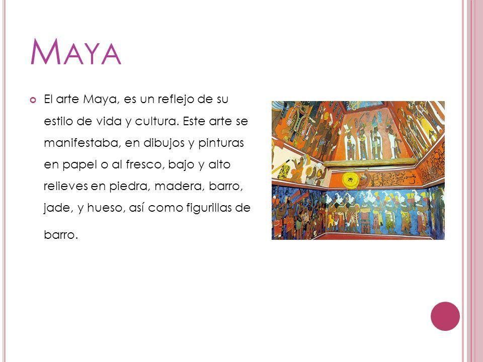 M AYA El arte Maya, es un reflejo de su estilo de vida y cultura. Este arte se manifestaba, en dibujos y pinturas en papel o al fresco, bajo y alto re