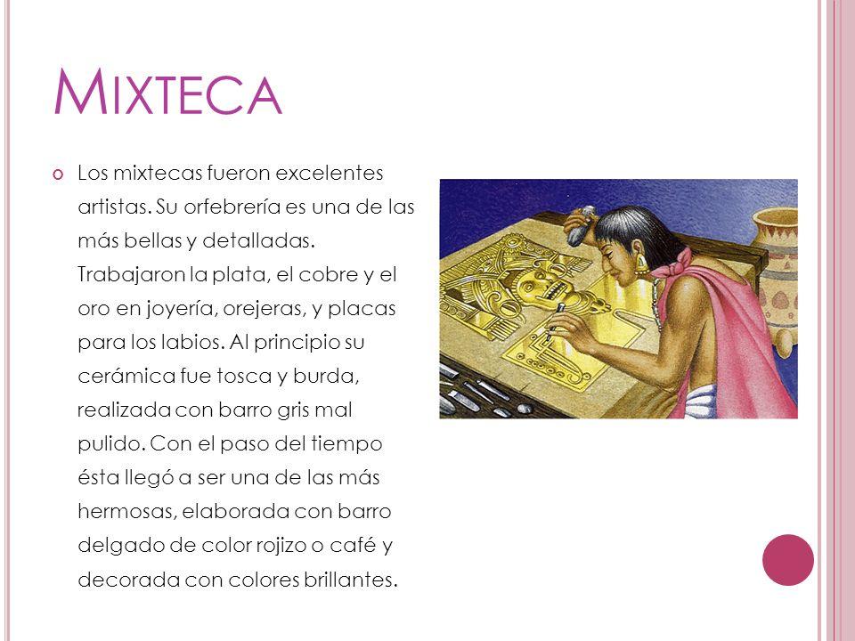 M IXTECA Los mixtecas fueron excelentes artistas. Su orfebrería es una de las más bellas y detalladas. Trabajaron la plata, el cobre y el oro en joyer