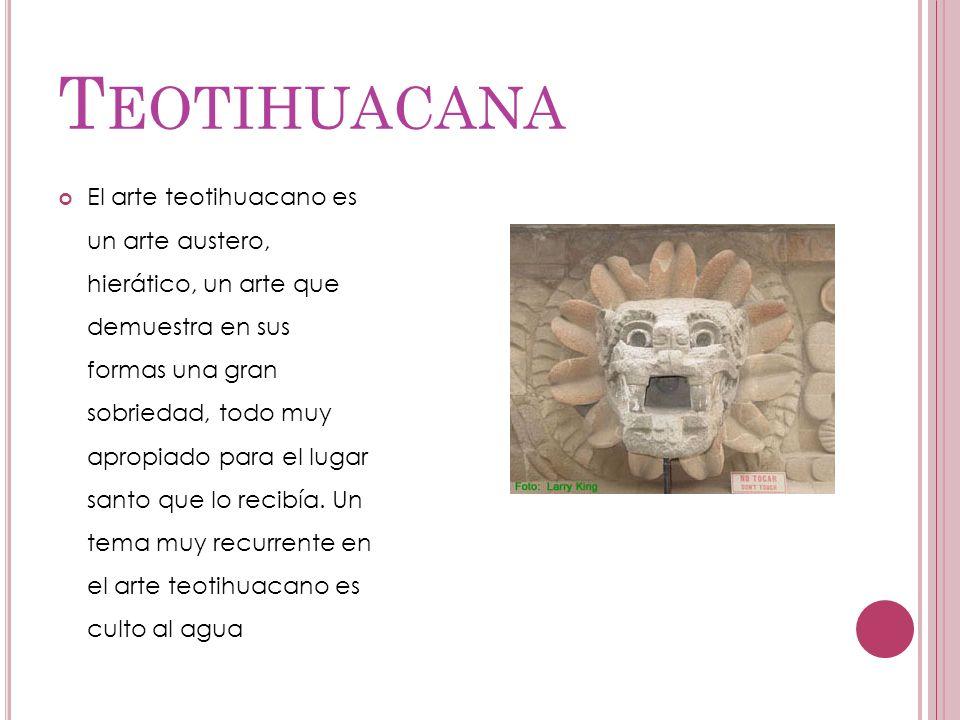 T EOTIHUACANA El arte teotihuacano es un arte austero, hierático, un arte que demuestra en sus formas una gran sobriedad, todo muy apropiado para el l