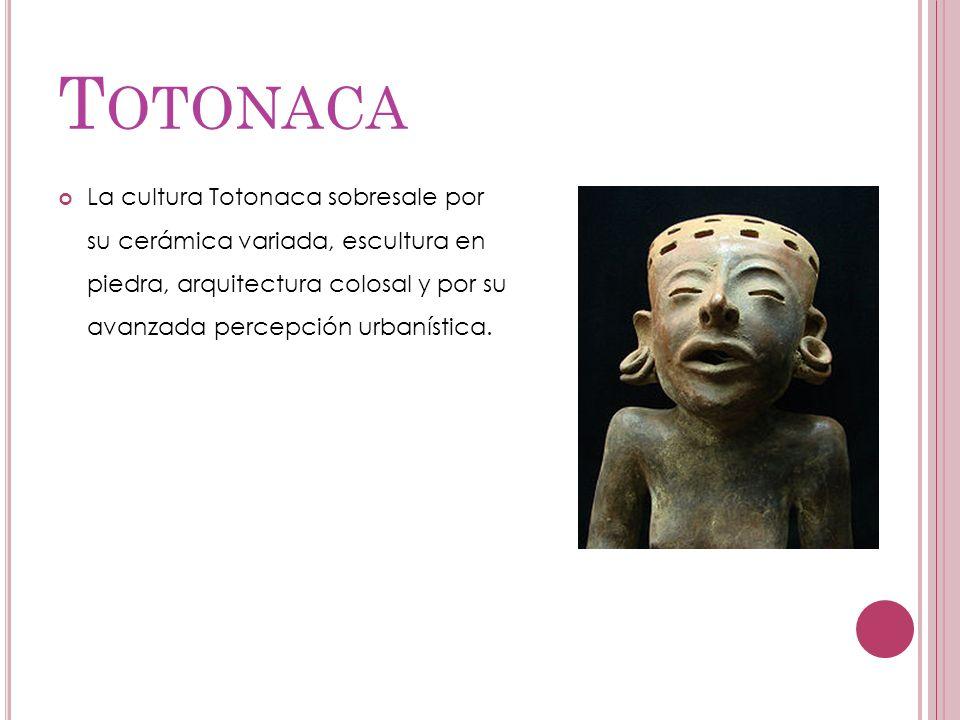 T OTONACA La cultura Totonaca sobresale por su cerámica variada, escultura en piedra, arquitectura colosal y por su avanzada percepción urbanística.
