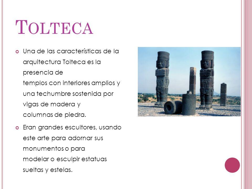T OLTECA Una de las características de la arquitectura Tolteca es la presencia de templos con interiores amplios y una techumbre sostenida por vigas d