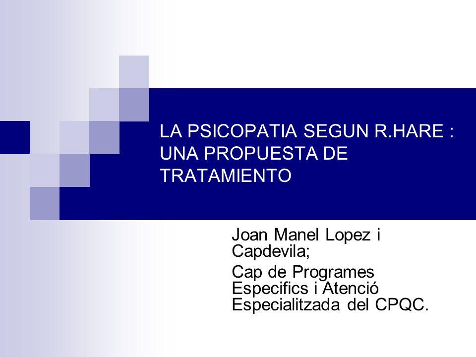 LA PSICOPATIA SEGUN R.HARE : UNA PROPUESTA DE TRATAMIENTO Joan Manel Lopez i Capdevila; Cap de Programes Especifics i Atenció Especialitzada del CPQC.