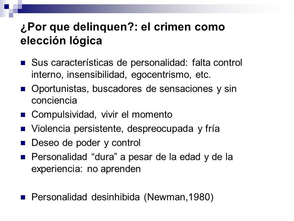 ¿Por que delinquen?: el crimen como elección lógica Sus características de personalidad: falta control interno, insensibilidad, egocentrismo, etc. Opo