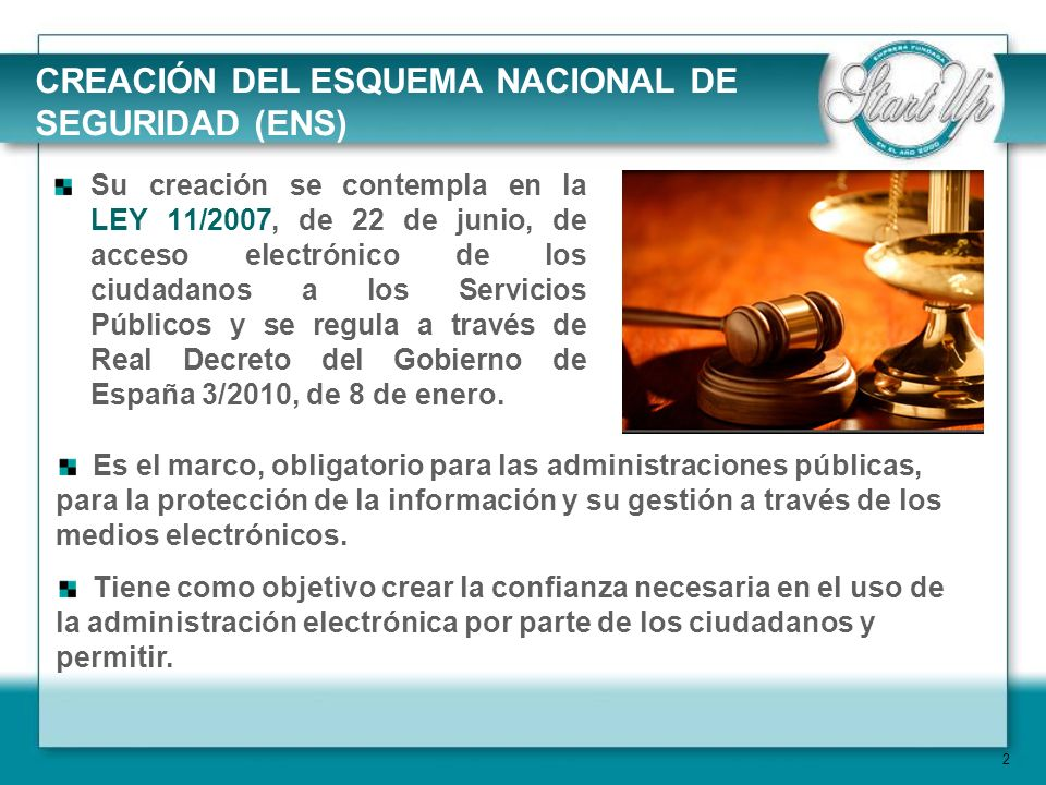 3 El ENS es un Sistema de Gestión de Seguridad de la Información, El ENS se desarrolla sobre las recomendaciones de la UE y los estándares internacionales en materia de seguridad de la información, especialmente la UNE/ISO 27001 Start Up es la empresa líder en España en implantaciones de la norma UNE-ISO/IEC 27001.