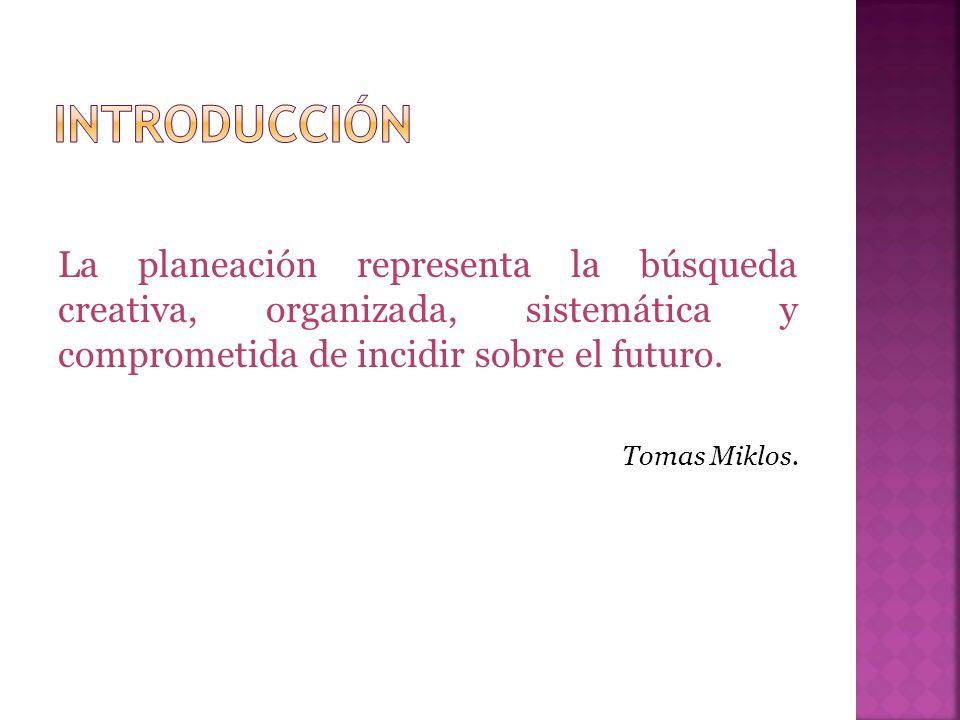 La planeación representa la búsqueda creativa, organizada, sistemática y comprometida de incidir sobre el futuro. Tomas Miklos.