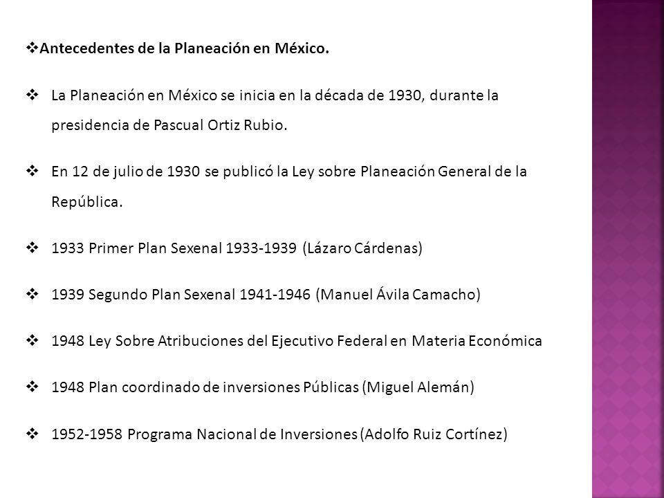 Antecedentes de la Planeación en México. La Planeación en México se inicia en la década de 1930, durante la presidencia de Pascual Ortiz Rubio. En 12