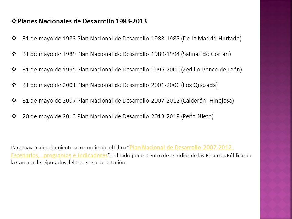 Planes Nacionales de Desarrollo 1983-2013 31 de mayo de 1983 Plan Nacional de Desarrollo 1983-1988 (De la Madrid Hurtado) 31 de mayo de 1989 Plan Nacional de Desarrollo 1989-1994 (Salinas de Gortari) 31 de mayo de 1995 Plan Nacional de Desarrollo 1995-2000 (Zedillo Ponce de León) 31 de mayo de 2001 Plan Nacional de Desarrollo 2001-2006 (Fox Quezada) 31 de mayo de 2007 Plan Nacional de Desarrollo 2007-2012 (Calderón Hinojosa) 20 de mayo de 2013 Plan Nacional de Desarrollo 2013-2018 (Peña Nieto) Para mayor abundamiento se recomiendo el Libro Plan Nacional de Desarrollo 2007-2012.