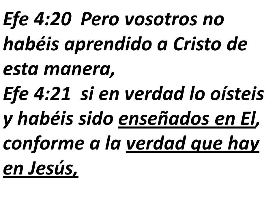 Efe 4:20 Pero vosotros no habéis aprendido a Cristo de esta manera, Efe 4:21 si en verdad lo oísteis y habéis sido enseñados en El, conforme a la verd