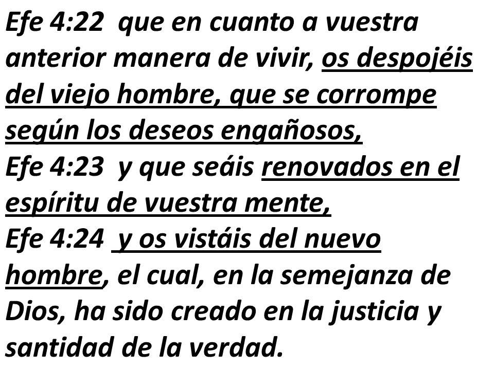 Efe 4:22 que en cuanto a vuestra anterior manera de vivir, os despojéis del viejo hombre, que se corrompe según los deseos engañosos, Efe 4:23 y que s