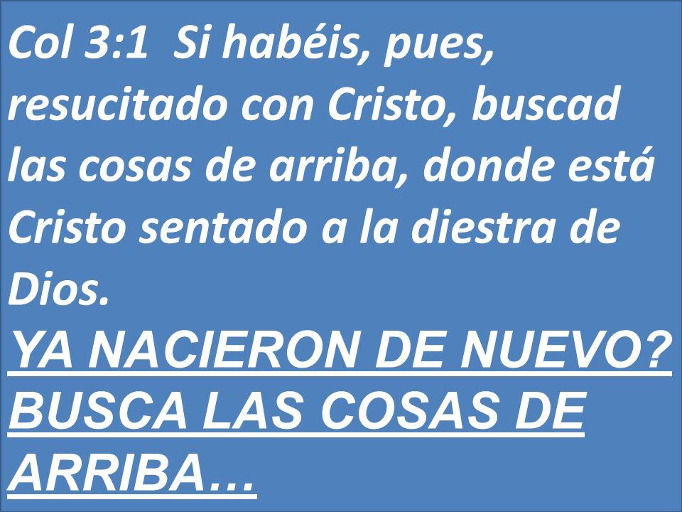 Col 3:1 Si habéis, pues, resucitado con Cristo, buscad las cosas de arriba, donde está Cristo sentado a la diestra de Dios. YA NACIERON DE NUEVO? BUSC