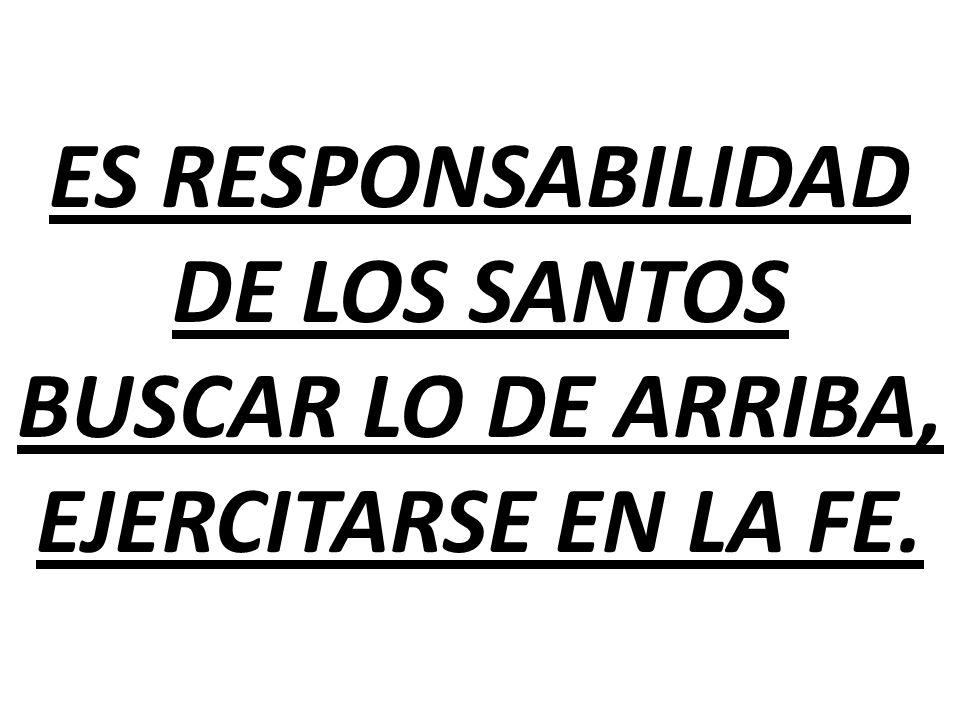 ES RESPONSABILIDAD DE LOS SANTOS BUSCAR LO DE ARRIBA, EJERCITARSE EN LA FE.