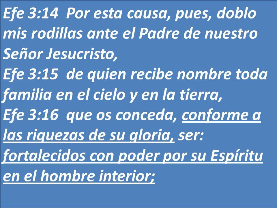 Efe 3:14 Por esta causa, pues, doblo mis rodillas ante el Padre de nuestro Señor Jesucristo, Efe 3:15 de quien recibe nombre toda familia en el cielo