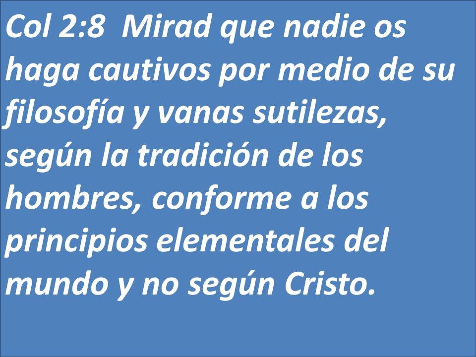 Col 2:8 Mirad que nadie os haga cautivos por medio de su filosofía y vanas sutilezas, según la tradición de los hombres, conforme a los principios ele