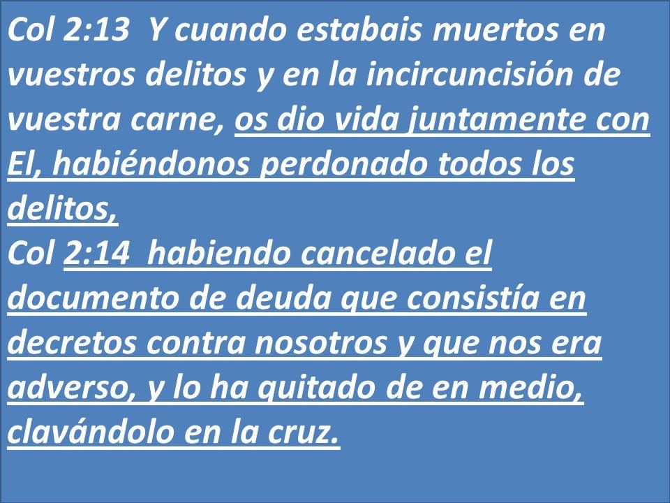 Col 2:13 Y cuando estabais muertos en vuestros delitos y en la incircuncisión de vuestra carne, os dio vida juntamente con El, habiéndonos perdonado t
