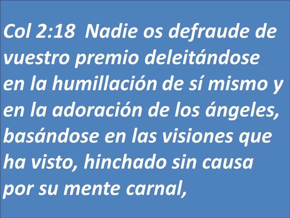 Col 2:18 Nadie os defraude de vuestro premio deleitándose en la humillación de sí mismo y en la adoración de los ángeles, basándose en las visiones qu
