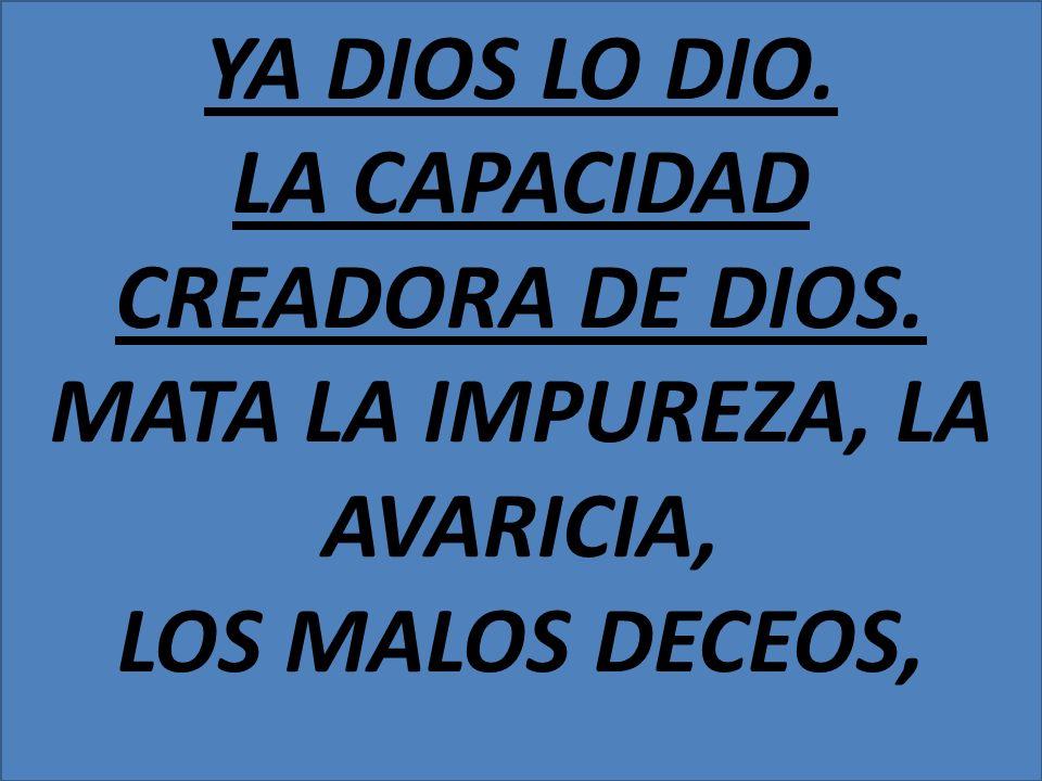 YA DIOS LO DIO. LA CAPACIDAD CREADORA DE DIOS. MATA LA IMPUREZA, LA AVARICIA, LOS MALOS DECEOS,