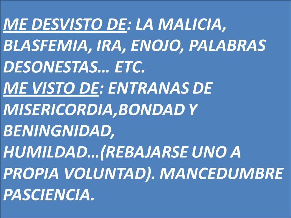 ME DESVISTO DE: LA MALICIA, BLASFEMIA, IRA, ENOJO, PALABRAS DESONESTAS… ETC. ME VISTO DE: ENTRANAS DE MISERICORDIA,BONDAD Y BENINGNIDAD, HUMILDAD…(REB