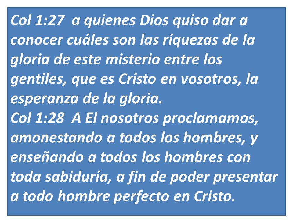 Col 1:27 a quienes Dios quiso dar a conocer cuáles son las riquezas de la gloria de este misterio entre los gentiles, que es Cristo en vosotros, la es