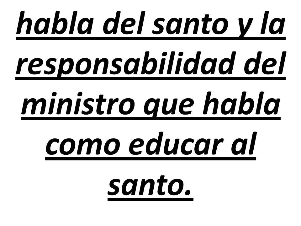 habla del santo y la responsabilidad del ministro que habla como educar al santo.