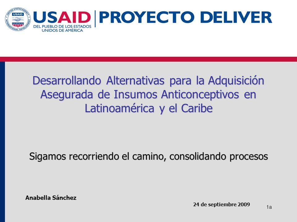 1a 24 de septiembre 2009 Anabella Sánchez Desarrollando Alternativas para la Adquisición Asegurada de Insumos Anticonceptivos en Latinoamérica y el Caribe Sigamos recorriendo el camino, consolidando procesos