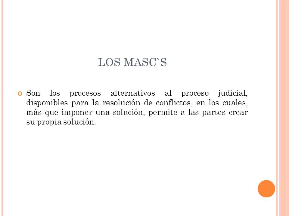 LOS MASC`S Son los procesos alternativos al proceso judicial, disponibles para la resolución de conflictos, en los cuales, más que imponer una solución, permite a las partes crear su propia solución.