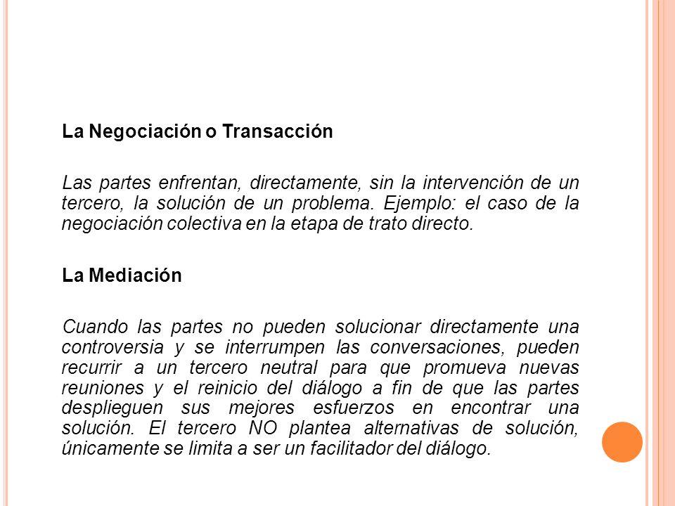 La Negociación o Transacción Las partes enfrentan, directamente, sin la intervención de un tercero, la solución de un problema.