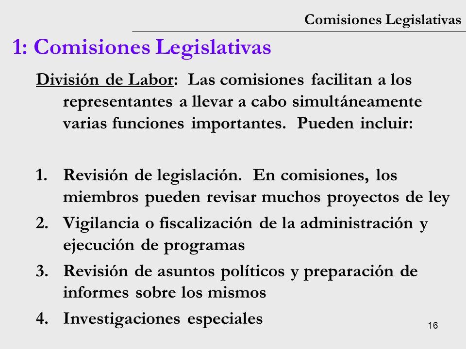 16 Comisiones Legislativas 1: Comisiones Legislativas División de Labor: Las comisiones facilitan a los representantes a llevar a cabo simultáneamente