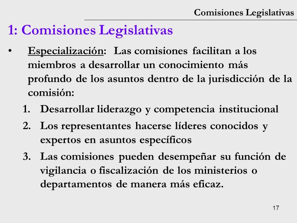17 Comisiones Legislativas 1: Comisiones Legislativas Especialización: Las comisiones facilitan a los miembros a desarrollar un conocimiento más profu