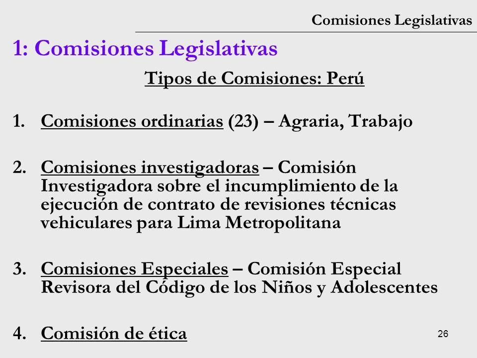 26 Comisiones Legislativas 1: Comisiones Legislativas Tipos de Comisiones: Perú 1.Comisiones ordinarias (23) – Agraria, Trabajo 2.Comisiones investiga