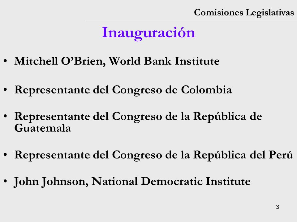 3 Comisiones Legislativas Inauguración Mitchell OBrien, World Bank Institute Representante del Congreso de Colombia Representante del Congreso de la República de Guatemala Representante del Congreso de la República del Perú John Johnson, National Democratic Institute