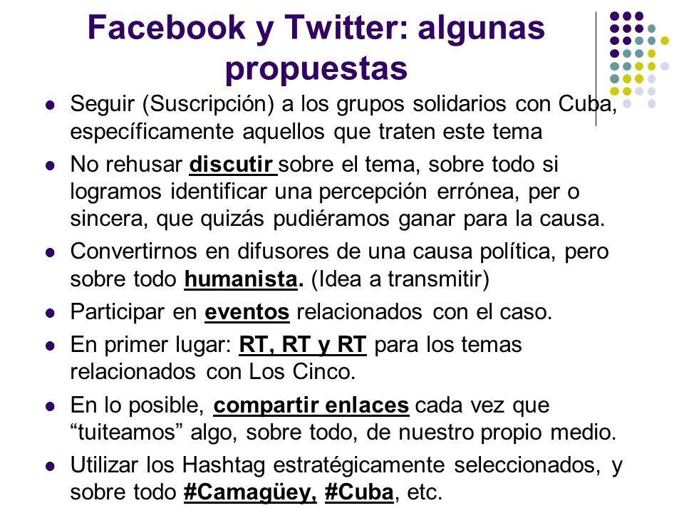 Facebook y Twitter: algunas propuestas Seguir (Suscripción) a los grupos solidarios con Cuba, específicamente aquellos que traten este tema No rehusar discutir sobre el tema, sobre todo si logramos identificar una percepción errónea, per o sincera, que quizás pudiéramos ganar para la causa.