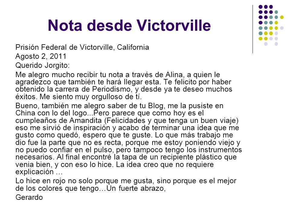 Nota desde Victorville Prisión Federal de Victorville, California Agosto 2, 2011 Querido Jorgito: Me alegro mucho recibir tu nota a través de Alina, a quien le agradezco que también te hará llegar esta.