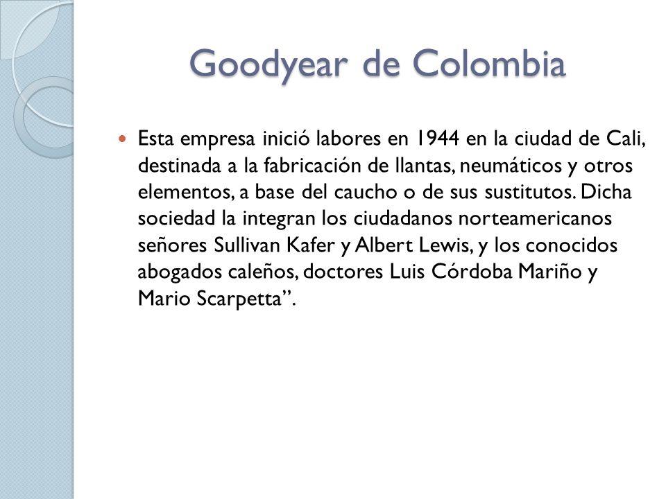 Goodyear de Colombia Esta empresa inició labores en 1944 en la ciudad de Cali, destinada a la fabricación de llantas, neumáticos y otros elementos, a base del caucho o de sus sustitutos.