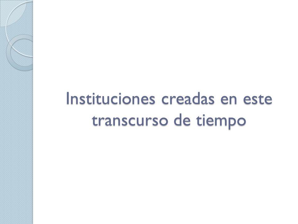 Instituciones creadas en este transcurso de tiempo