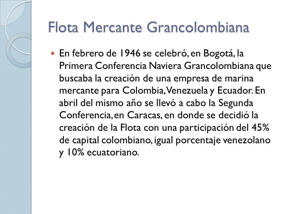 Flota Mercante Grancolombiana En febrero de 1946 se celebró, en Bogotá, la Primera Conferencia Naviera Grancolombiana que buscaba la creación de una empresa de marina mercante para Colombia, Venezuela y Ecuador.