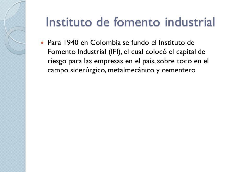 Instituto de fomento industrial Para 1940 en Colombia se fundo el Instituto de Fomento Industrial (IFI), el cual colocó el capital de riesgo para las empresas en el país, sobre todo en el campo siderúrgico, metalmecánico y cementero