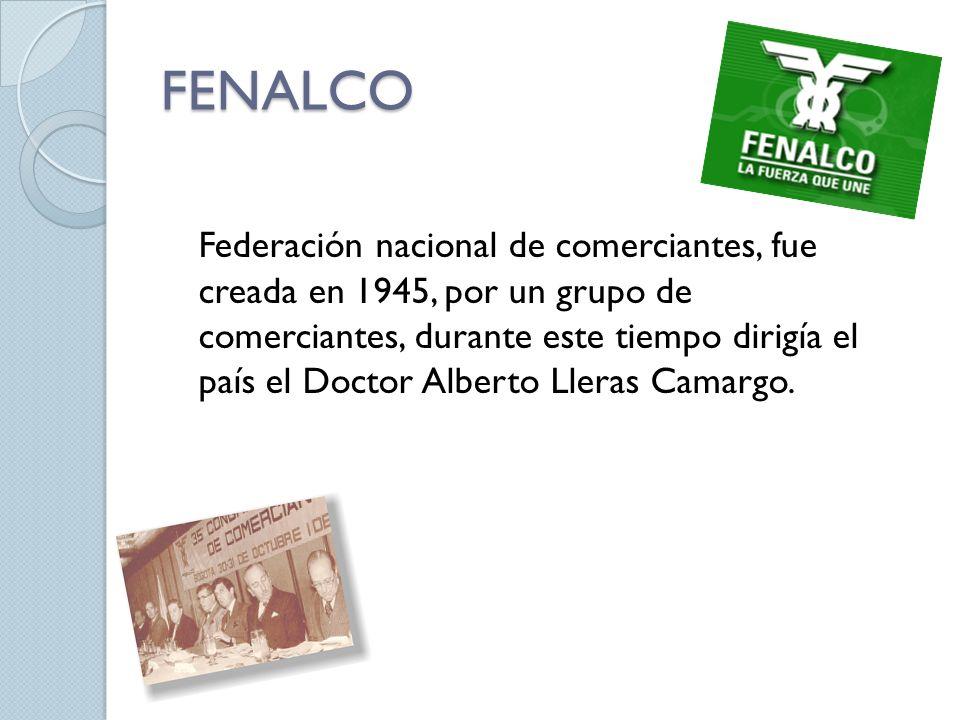 FENALCO Federación nacional de comerciantes, fue creada en 1945, por un grupo de comerciantes, durante este tiempo dirigía el país el Doctor Alberto L