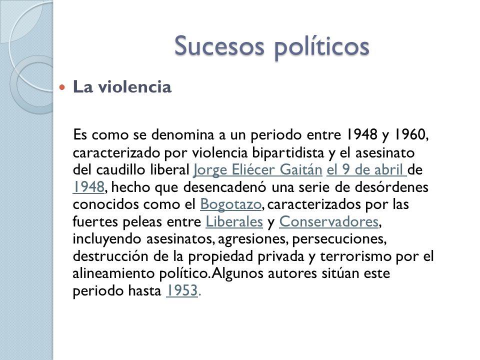 Sucesos políticos La violencia Es como se denomina a un periodo entre 1948 y 1960, caracterizado por violencia bipartidista y el asesinato del caudill