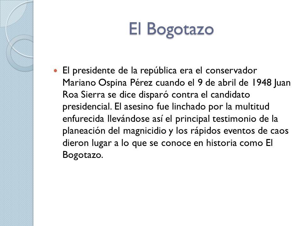 El Bogotazo El presidente de la república era el conservador Mariano Ospina Pérez cuando el 9 de abril de 1948 Juan Roa Sierra se dice disparó contra el candidato presidencial.