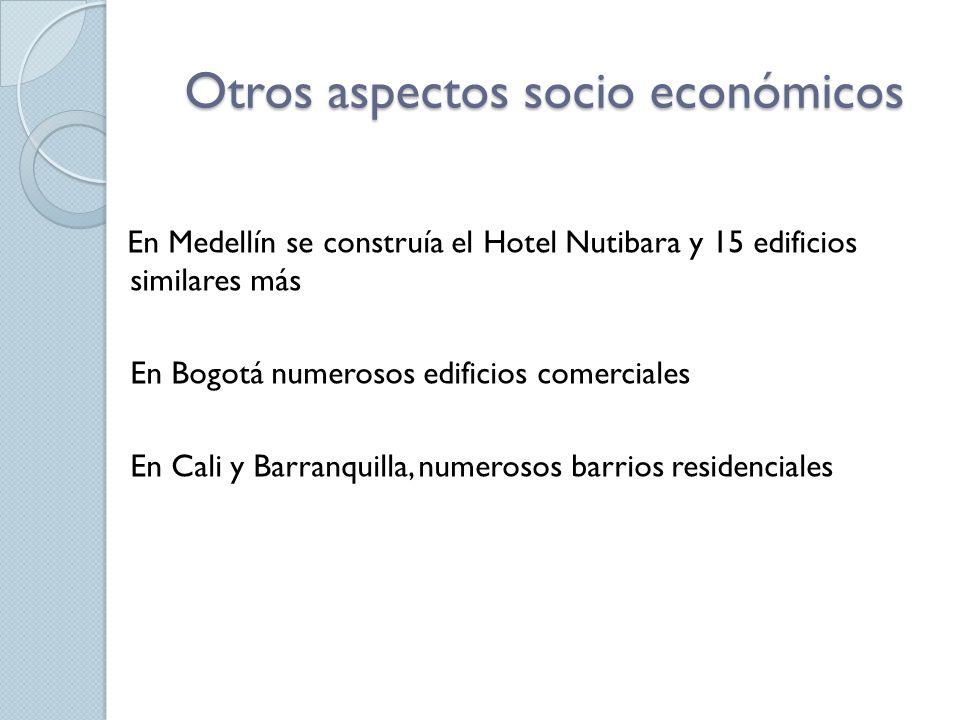 Otros aspectos socio económicos En Medellín se construía el Hotel Nutibara y 15 edificios similares más En Bogotá numerosos edificios comerciales En C