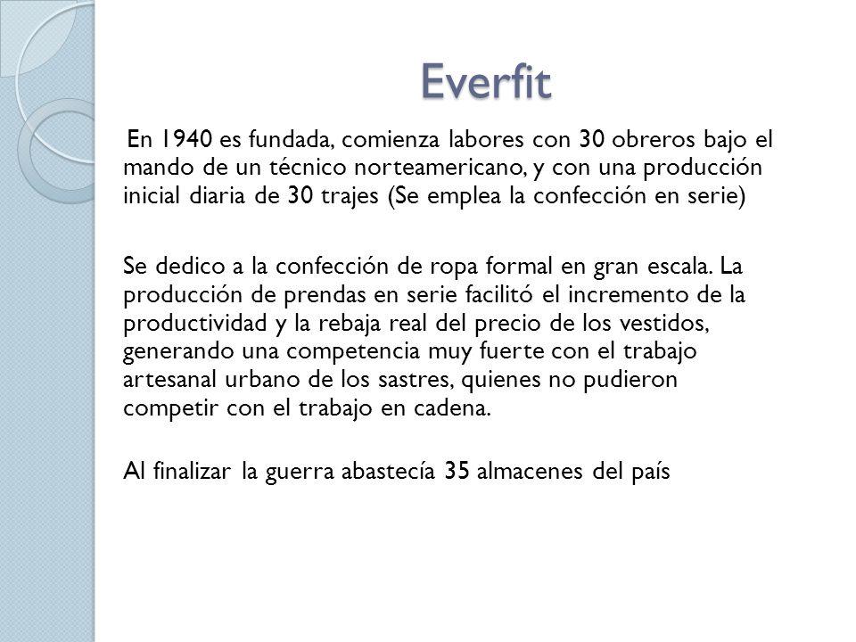 Everfit En 1940 es fundada, comienza labores con 30 obreros bajo el mando de un técnico norteamericano, y con una producción inicial diaria de 30 trajes (Se emplea la confección en serie) Se dedico a la confección de ropa formal en gran escala.
