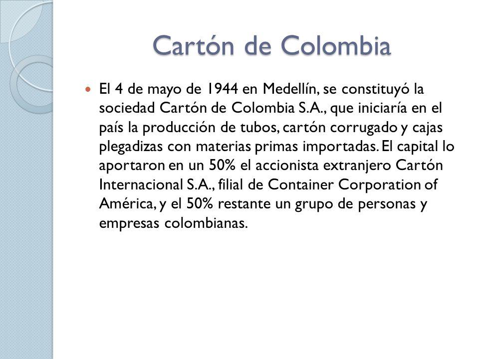 Cartón de Colombia El 4 de mayo de 1944 en Medellín, se constituyó la sociedad Cartón de Colombia S.A., que iniciaría en el país la producción de tubos, cartón corrugado y cajas plegadizas con materias primas importadas.
