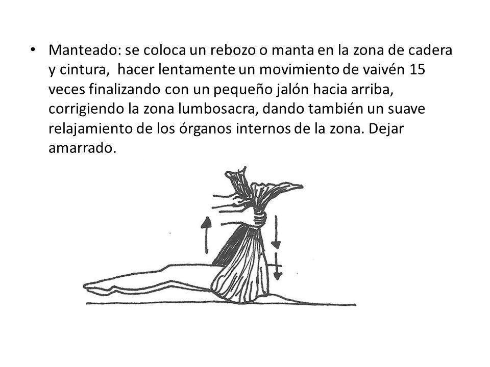Manteado: se coloca un rebozo o manta en la zona de cadera y cintura, hacer lentamente un movimiento de vaivén 15 veces finalizando con un pequeño jal