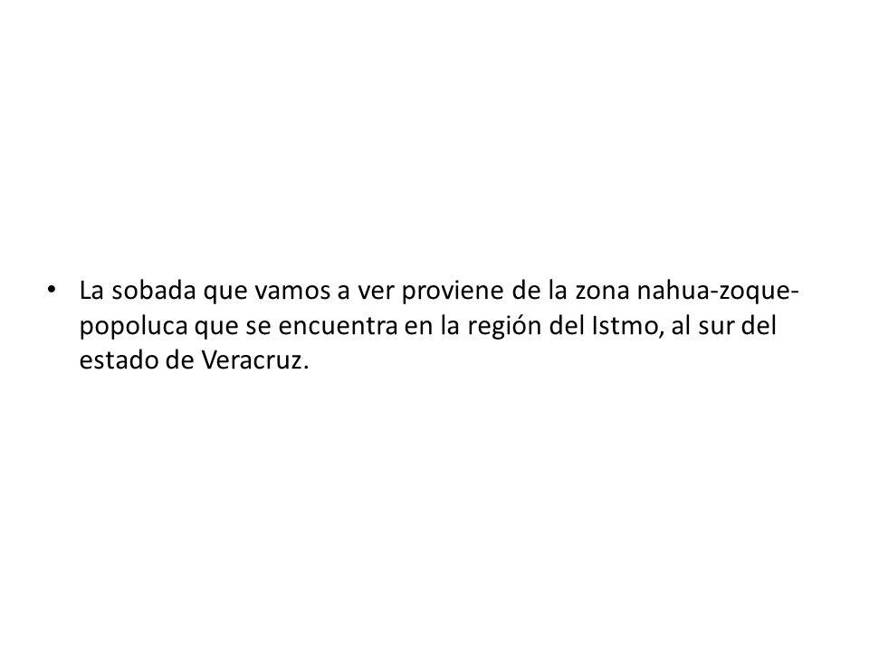 La sobada que vamos a ver proviene de la zona nahua-zoque- popoluca que se encuentra en la región del Istmo, al sur del estado de Veracruz.