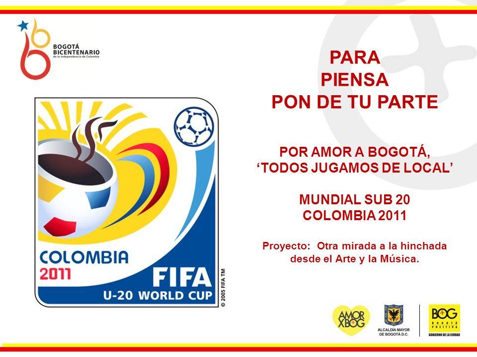 PARA PIENSA PON DE TU PARTE POR AMOR A BOGOTÁ, TODOS JUGAMOS DE LOCAL MUNDIAL SUB 20 COLOMBIA 2011 Proyecto: Otra mirada a la hinchada desde el Arte y