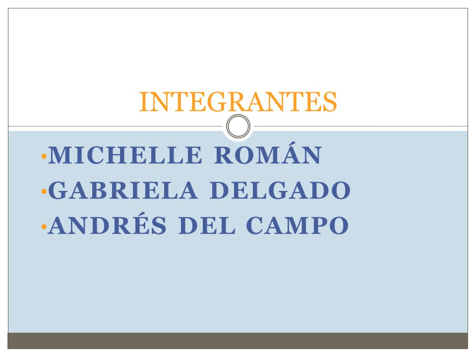 MICHELLE ROMÁN GABRIELA DELGADO ANDRÉS DEL CAMPO INTEGRANTES