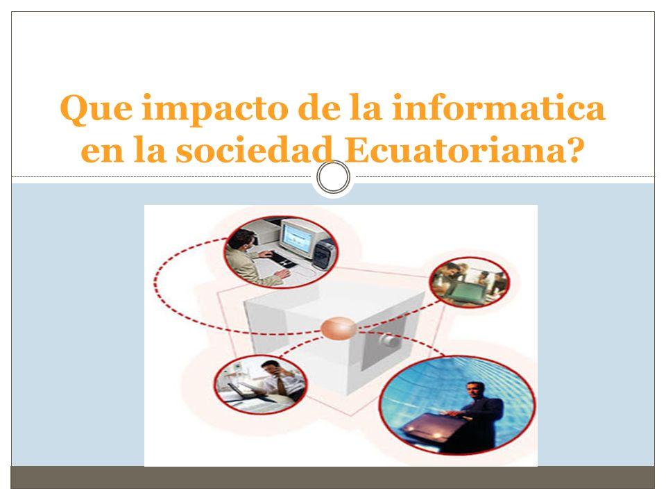 Que impacto de la informatica en la sociedad Ecuatoriana?