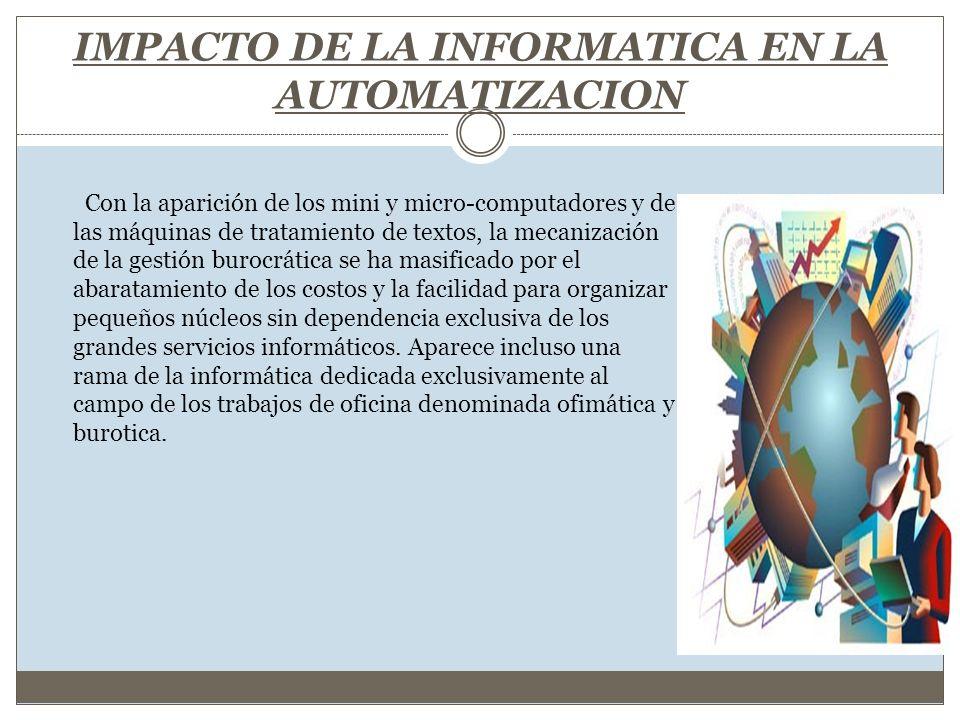 IMPACTO DE LA INFORMATICA EN LA AUTOMATIZACION Con la aparición de los mini y micro-computadores y de las máquinas de tratamiento de textos, la mecani