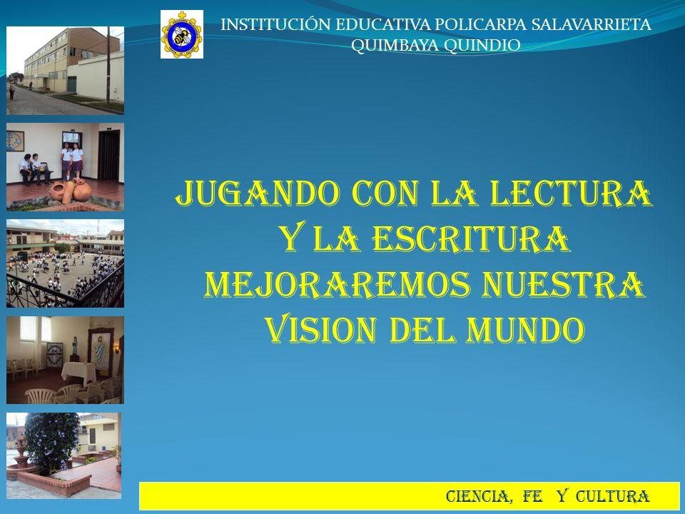 INSTITUCIÓN EDUCATIVA POLICARPA SALAVARRIETA QUIMBAYA QUINDIO CIENCIA, FE Y CULTURA JUGANDO CON LA LECTURA Y LA ESCRITURA MEJORAREMOS NUESTRA VISION D